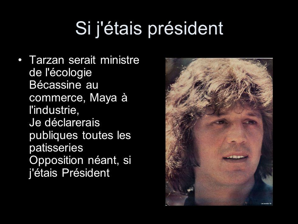 Si j étais président Tarzan serait ministre de l écologie Bécassine au commerce, Maya à l industrie, Je déclarerais publiques toutes les patisseries Opposition néant, si j étais Président