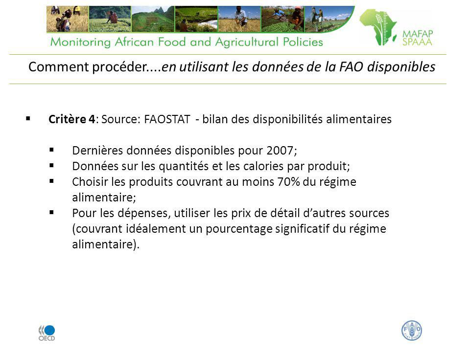 Critère 4: Source: FAOSTAT - bilan des disponibilités alimentaires Dernières données disponibles pour 2007; Données sur les quantités et les calories par produit; Choisir les produits couvrant au moins 70% du régime alimentaire; Pour les dépenses, utiliser les prix de détail dautres sources (couvrant idéalement un pourcentage significatif du régime alimentaire).