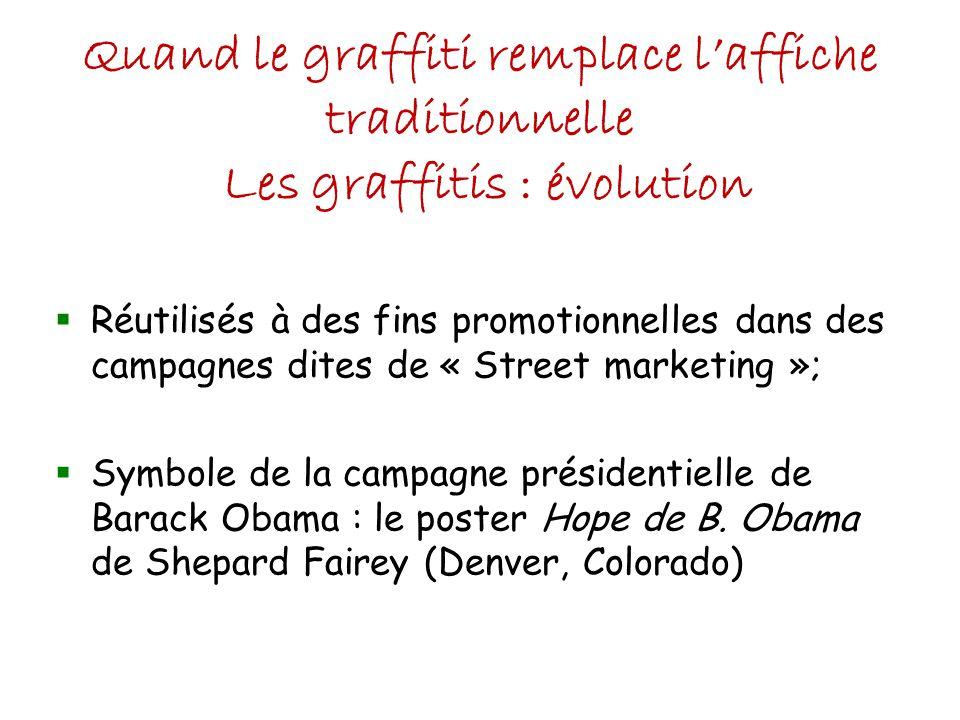 Quand le graffiti remplace laffiche traditionnelle Les graffitis : évolution Réutilisés à des fins promotionnelles dans des campagnes dites de « Street marketing »; Symbole de la campagne présidentielle de Barack Obama : le poster Hope de B.
