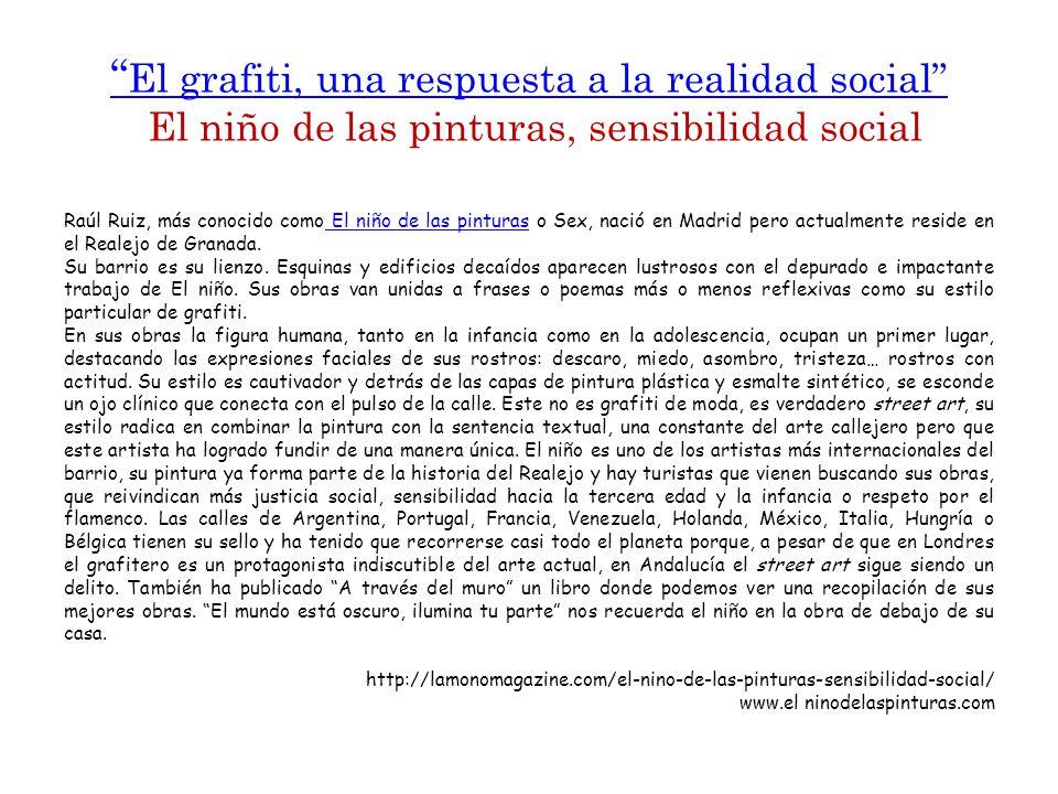 El grafiti, una respuesta a la realidad social El grafiti, una respuesta a la realidad social El niño de las pinturas, sensibilidad social Raúl Ruiz, más conocido como El niño de las pinturas o Sex, nació en Madrid pero actualmente reside en el Realejo de Granada.