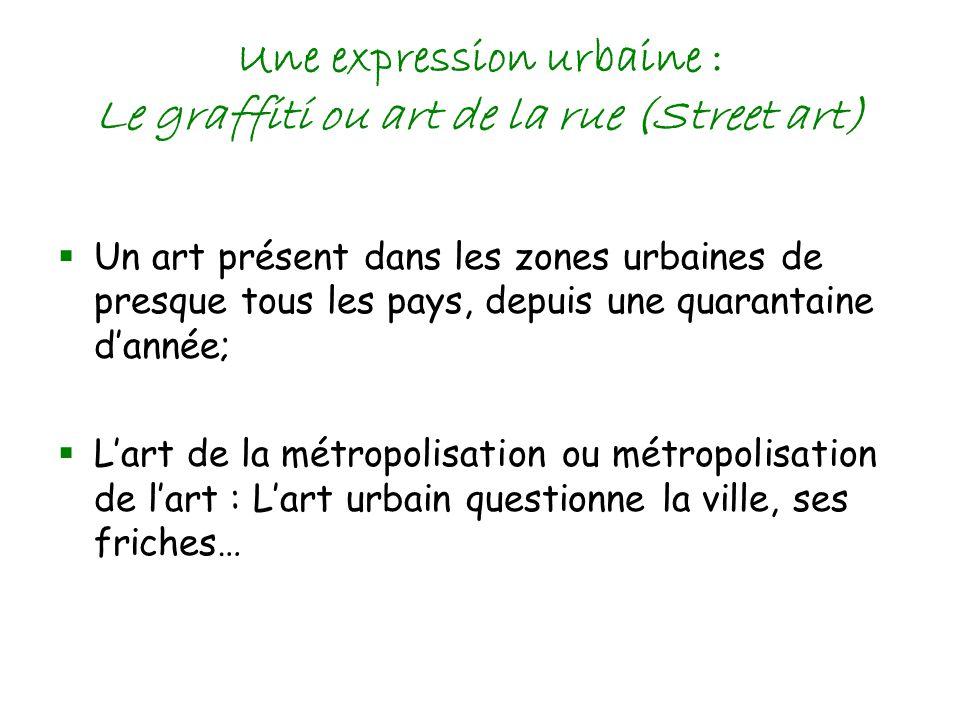 Une expression urbaine : Le graffiti ou art de la rue (Street art) Un art présent dans les zones urbaines de presque tous les pays, depuis une quarantaine dannée; Lart de la métropolisation ou métropolisation de lart : Lart urbain questionne la ville, ses friches…