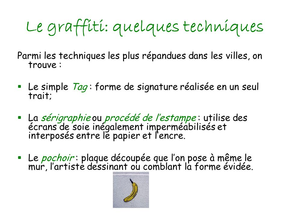Le graffiti: quelques techniques Parmi les techniques les plus répandues dans les villes, on trouve : Le simple Tag : forme de signature réalisée en un seul trait; La sérigraphie ou procédé de lestampe : utilise des écrans de soie inégalement imperméabilisés et interposés entre le papier et lencre.