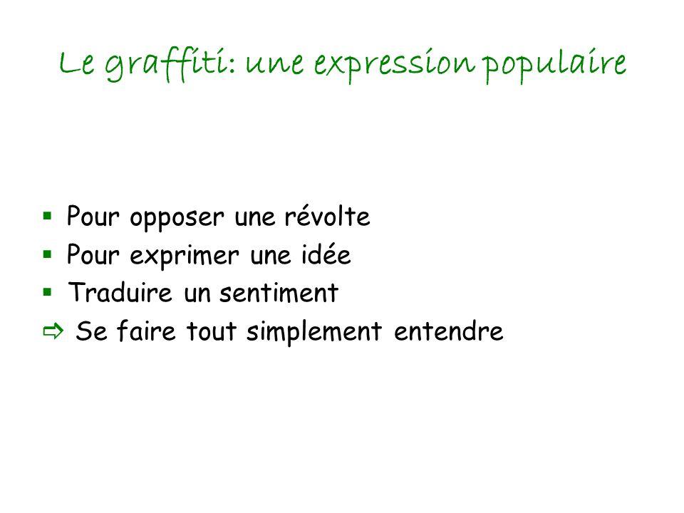 Le graffiti: une expression populaire Pour opposer une révolte Pour exprimer une idée Traduire un sentiment Se faire tout simplement entendre