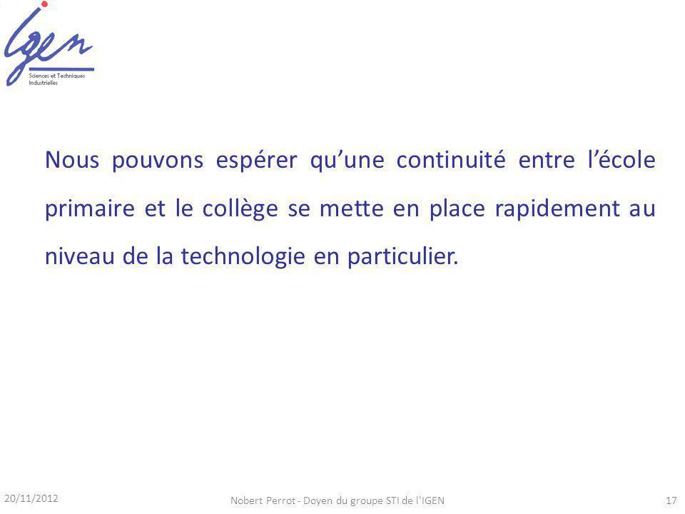 20/11/2012 Nobert Perrot - Doyen du groupe STI de l IGEN17 Nous pouvons espérer quune continuité entre lécole primaire et le collège se mette en place rapidement au niveau de la technologie en particulier.
