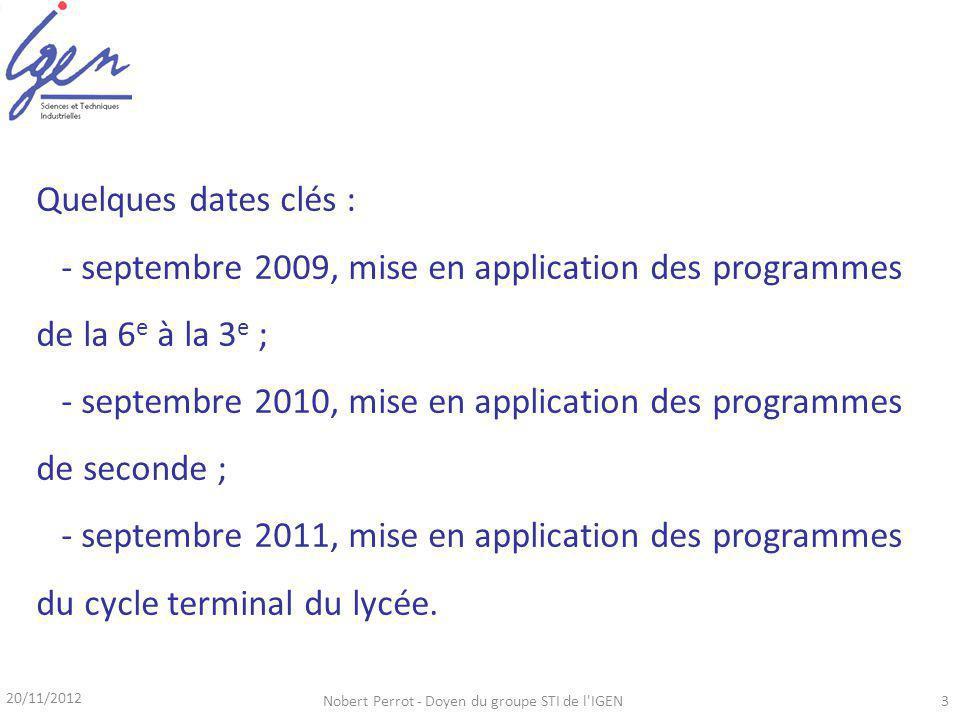 20/11/2012 Nobert Perrot - Doyen du groupe STI de l IGEN3 Quelques dates clés : - septembre 2009, mise en application des programmes de la 6 e à la 3 e ; - septembre 2010, mise en application des programmes de seconde ; - septembre 2011, mise en application des programmes du cycle terminal du lycée.