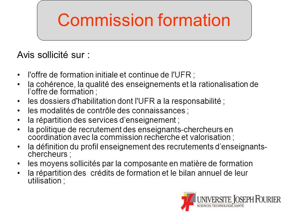 Commission formation Avis sollicité sur : l offre de formation initiale et continue de l UFR ; la cohérence, la qualité des enseignements et la rationalisation de loffre de formation ; les dossiers d habilitation dont l UFR a la responsabilité ; les modalités de contrôle des connaissances ; la répartition des services denseignement ; la politique de recrutement des enseignants-chercheurs en coordination avec la commission recherche et valorisation ; la définition du profil enseignement des recrutements denseignants- chercheurs ; les moyens sollicités par la composante en matière de formation la répartition des crédits de formation et le bilan annuel de leur utilisation ; Commission formation