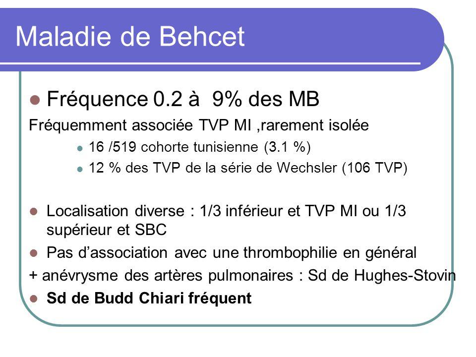 Maladie de Behcet Fréquence 0.2 à 9% des MB Fréquemment associée TVP MI,rarement isolée 16 /519 cohorte tunisienne (3.1 %) 12 % des TVP de la série de
