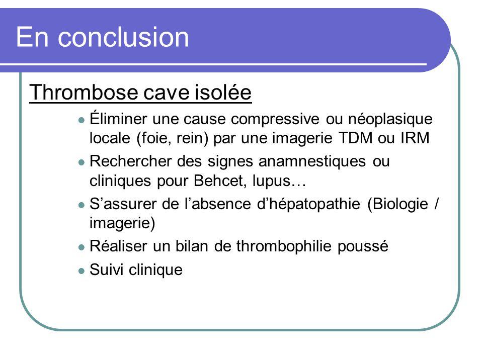 En conclusion Thrombose cave isolée Éliminer une cause compressive ou néoplasique locale (foie, rein) par une imagerie TDM ou IRM Rechercher des signe