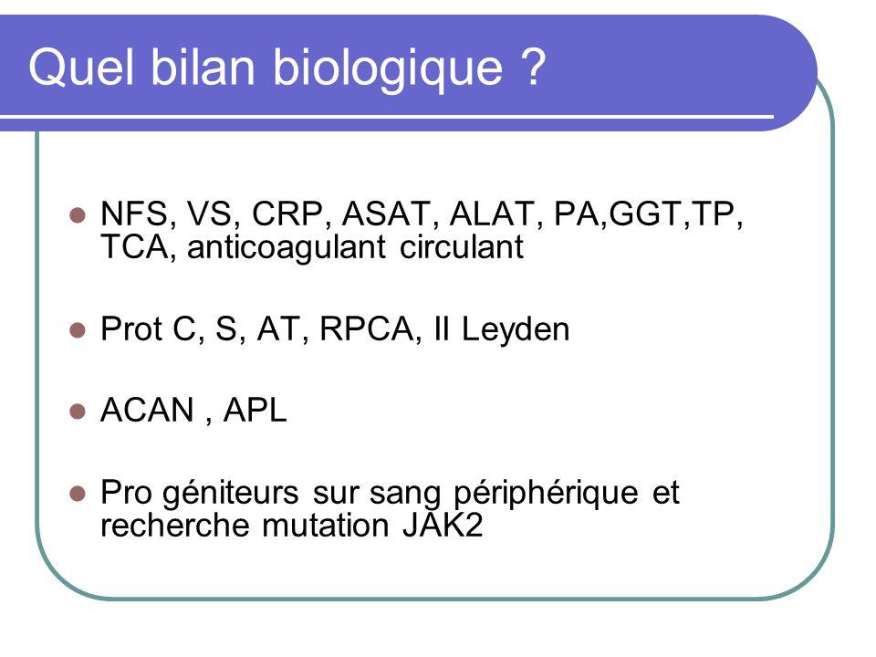 Quel bilan biologique ? NFS, VS, CRP, ASAT, ALAT, PA,GGT,TP, TCA, anticoagulant circulant Prot C, S, AT, RPCA, II Leyden ACAN, APL Pro géniteurs sur s