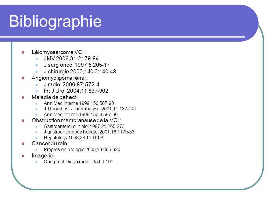 Bibliographie Léiomyosarcome VCI : JMV 2006,31,2 : 79-84 J surg oncol 1997;6:205-17 J chirurgie 2003,140,3:140-48 Angiomyolipome rénal : J radiol 2006