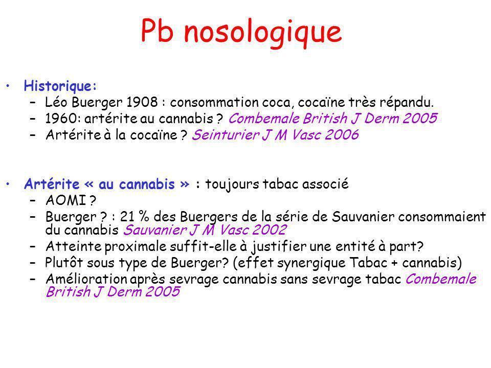 Pb nosologique Historique: –Léo Buerger 1908 : consommation coca, cocaïne très répandu. –1960: artérite au cannabis ? Combemale British J Derm 2005 –A