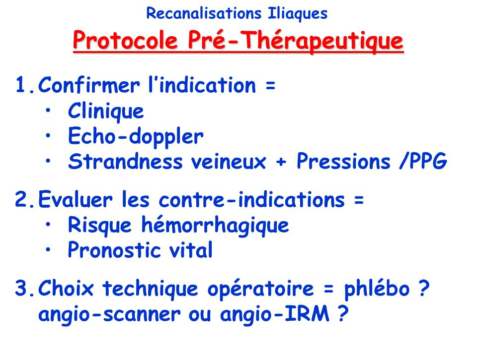 Protocole Pré-Thérapeutique Recanalisations Iliaques 1.Confirmer lindication = Clinique Echo-doppler Strandness veineux + Pressions /PPG 2.Evaluer les