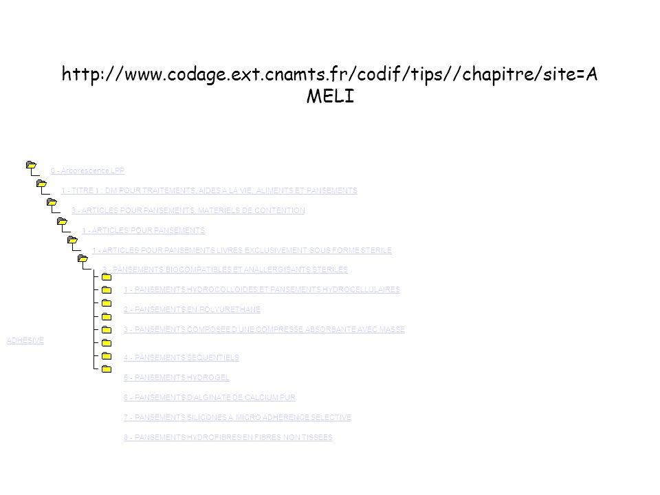 http://www.codage.ext.cnamts.fr/codif/tips//chapitre/site=A MELI 0 - Arborescence LPP 1 - TITRE 1 : DM POUR TRAITEMENTS, AIDES A LA VIE, ALIMENTS ET PANSEMENTS 3 - ARTICLES POUR PANSEMENTS, MATERIELS DE CONTENTION 1 - ARTICLES POUR PANSEMENTS 1 - ARTICLES POUR PANSEMENTS LIVRES EXCLUSIVEMENT SOUS FORME STERILE 3 - PANSEMENTS BIOCOMPATIBLES ET ANALLERGISANTS STERILES 1 - PANSEMENTS HYDROCOLLOIDES ET PANSEMENTS HYDROCELLULAIRES 2 - PANSEMENTS EN POLYURETHANE 3 - PANSEMENTS COMPOSEE D UNE COMPRESSE ABSORBANTE AVEC MASSE ADHESIVE 4 - PANSEMENTS SEQUENTIELS 5 - PANSEMENTS HYDROGEL 6 - PANSEMENTS D ALGINATE DE CALCIUM PUR 7 - PANSEMENTS SILICONES A MICRO ADHERENCE SELECTIVE 8 - PANSEMENTS HYDROFIBRES EN FIBRES NON TISSEES0 - Arborescence LPP1 - TITRE 1 : DM POUR TRAITEMENTS, AIDES A LA VIE, ALIMENTS ET PANSEMENTS3 - ARTICLES POUR PANSEMENTS, MATERIELS DE CONTENTION1 - ARTICLES POUR PANSEMENTS1 - ARTICLES POUR PANSEMENTS LIVRES EXCLUSIVEMENT SOUS FORME STERILE3 - PANSEMENTS BIOCOMPATIBLES ET ANALLERGISANTS STERILES1 - PANSEMENTS HYDROCOLLOIDES ET PANSEMENTS HYDROCELLULAIRES2 - PANSEMENTS EN POLYURETHANE3 - PANSEMENTS COMPOSEE D UNE COMPRESSE ABSORBANTE AVEC MASSE ADHESIVE4 - PANSEMENTS SEQUENTIELS5 - PANSEMENTS HYDROGEL6 - PANSEMENTS D ALGINATE DE CALCIUM PUR7 - PANSEMENTS SILICONES A MICRO ADHERENCE SELECTIVE8 - PANSEMENTS HYDROFIBRES EN FIBRES NON TISSEES