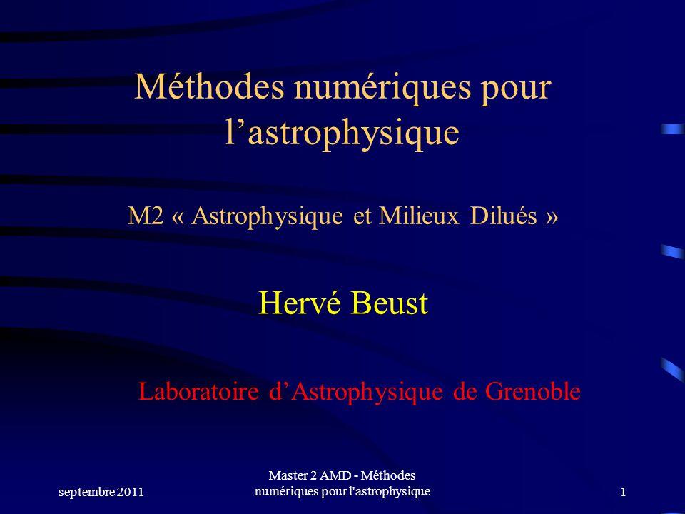 septembre 2011 Master 2 AMD - Méthodes numériques pour l astrophysique1 Méthodes numériques pour lastrophysique M2 « Astrophysique et Milieux Dilués » Hervé Beust Laboratoire dAstrophysique de Grenoble