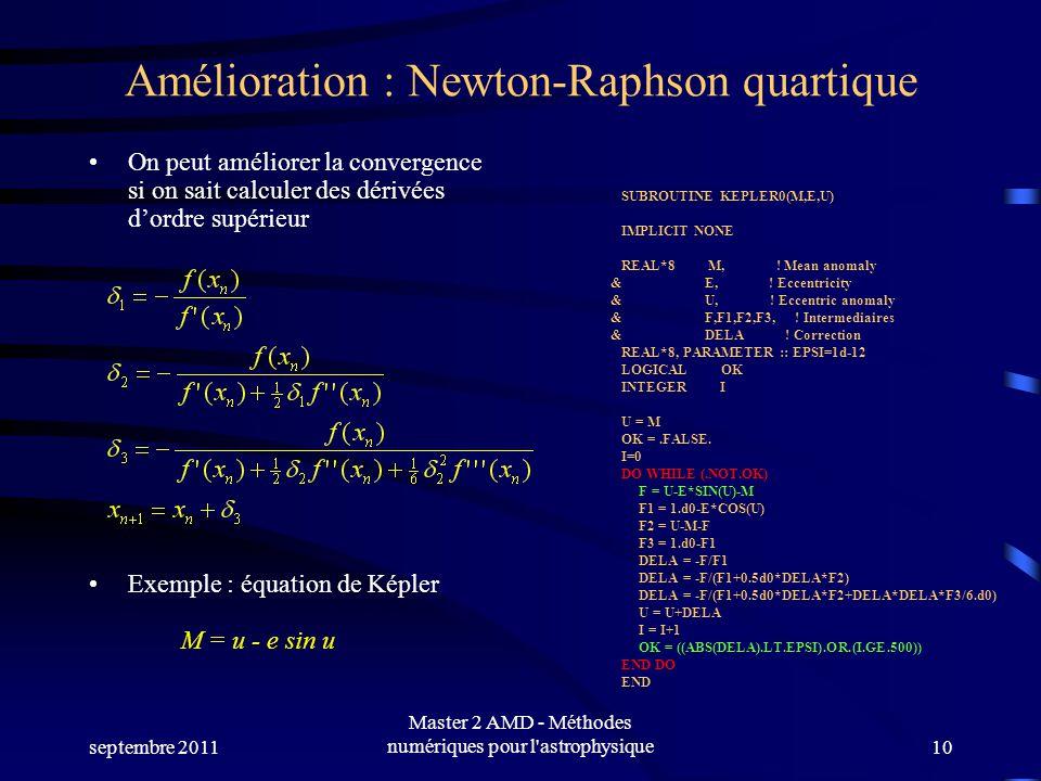 septembre 2011 Master 2 AMD - Méthodes numériques pour l astrophysique10 Amélioration : Newton-Raphson quartique On peut améliorer la convergence si on sait calculer des dérivées dordre supérieur Exemple : équation de Képler M = u - e sin u SUBROUTINE KEPLER0(M,E,U) IMPLICIT NONE REAL*8 M, .