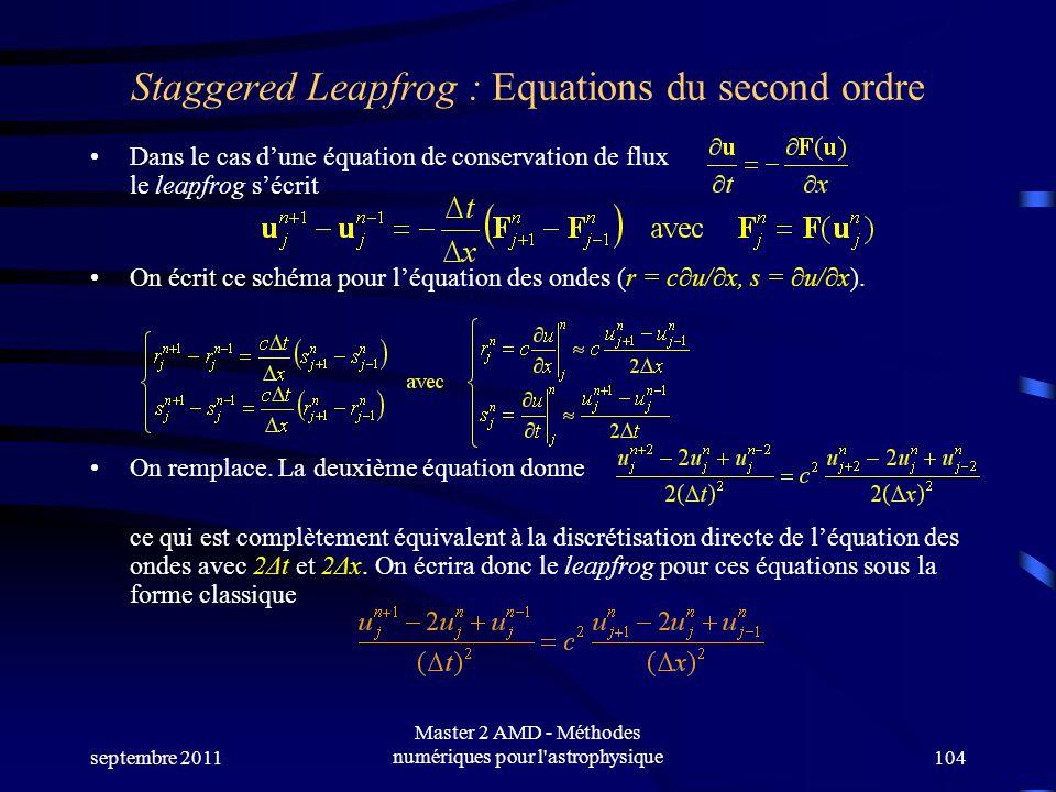 septembre 2011 Master 2 AMD - Méthodes numériques pour l astrophysique104 Staggered Leapfrog : Equations du second ordre Dans le cas dune équation de conservation de flux le leapfrog sécrit On écrit ce schéma pour léquation des ondes (r = cu/x, s = u/x).