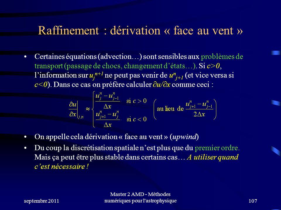 septembre 2011 Master 2 AMD - Méthodes numériques pour l astrophysique107 Raffinement : dérivation « face au vent » Certaines équations (advection…) sont sensibles aux problèmes de transport (passage de chocs, changement détats…).