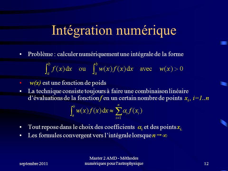 septembre 2011 Master 2 AMD - Méthodes numériques pour l astrophysique12 Intégration numérique Problème : calculer numériquement une intégrale de la forme w(x) est une fonction de poids La technique consiste toujours à faire une combinaison linéaire dévaluations de la fonction f en un certain nombre de points x i, i=1..n Tout repose dans le choix des coefficients i et des points x i.