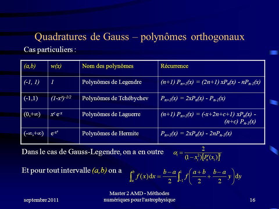 septembre 2011 Master 2 AMD - Méthodes numériques pour l astrophysique16 Quadratures de Gauss – polynômes orthogonaux (a,b)w(x)Nom des polynômesRécurrence (-1, 1)1Polynômes de Legendre(n+1) P n+1 (x) = (2n+1) xP n (x) - nP n-1 (x) (-1,1)(1-x²) -1/2 Polynômes de TchébychevP n+1 (x) = 2xP n (x) - P n-1 (x) (0,+)x c e -x Polynômes de Laguerre(n+1) P n+1 (x) = (-x+2n+c+1) xP n (x) - (n+c) P n-1 (x) (-,+)e -x² Polynômes de HermiteP n+1 (x) = 2xP n (x) - 2nP n-1 (x) Cas particuliers : Dans le cas de Gauss-Legendre, on a en outre Et pour tout intervalle (a,b) on a