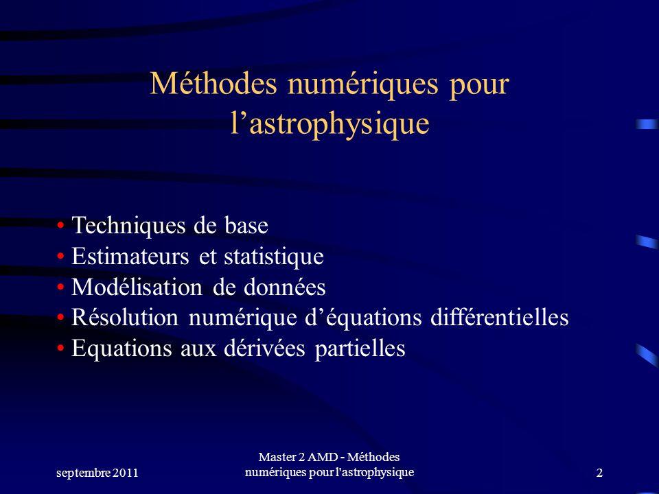 septembre 2011 Master 2 AMD - Méthodes numériques pour l astrophysique2 Méthodes numériques pour lastrophysique Techniques de base Estimateurs et statistique Modélisation de données Résolution numérique déquations différentielles Equations aux dérivées partielles