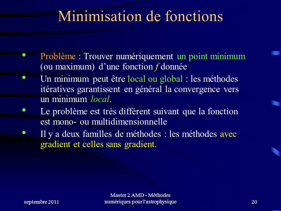 septembre 2011 Master 2 AMD - Méthodes numériques pour l'astrophysique20 Minimisation de fonctions Problème : Trouver numériquement un point minimum (