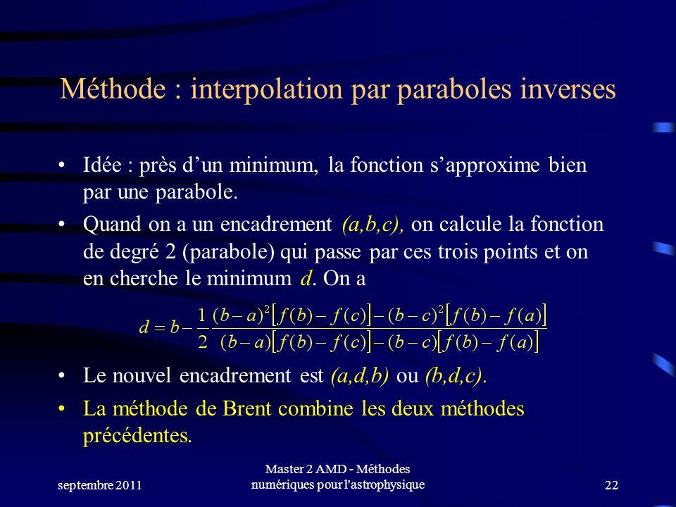 septembre 2011 Master 2 AMD - Méthodes numériques pour l astrophysique22 Méthode : interpolation par paraboles inverses Idée : près dun minimum, la fonction sapproxime bien par une parabole.
