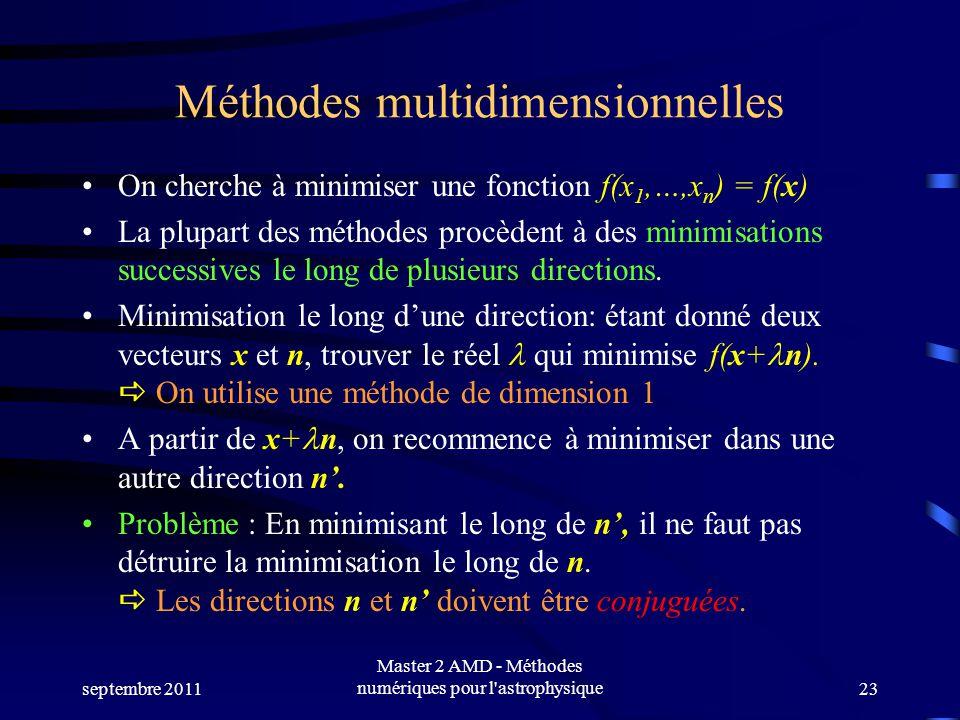 septembre 2011 Master 2 AMD - Méthodes numériques pour l astrophysique23 Méthodes multidimensionnelles On cherche à minimiser une fonction f(x 1,…,x n ) = f(x) La plupart des méthodes procèdent à des minimisations successives le long de plusieurs directions.