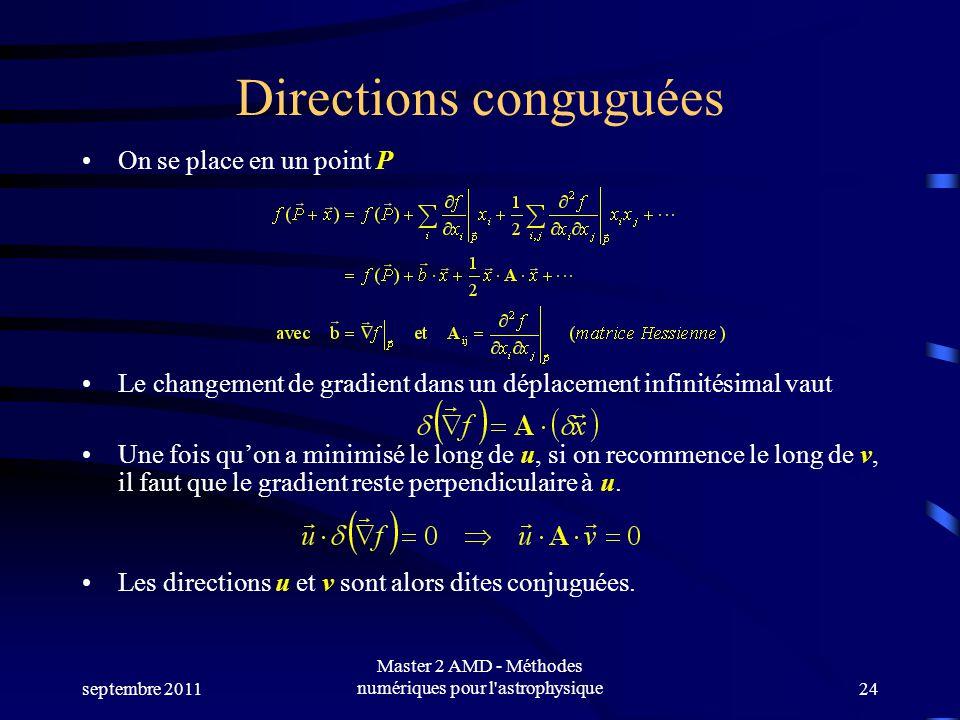 septembre 2011 Master 2 AMD - Méthodes numériques pour l astrophysique24 Directions conguguées On se place en un point P Le changement de gradient dans un déplacement infinitésimal vaut Une fois quon a minimisé le long de u, si on recommence le long de v, il faut que le gradient reste perpendiculaire à u.