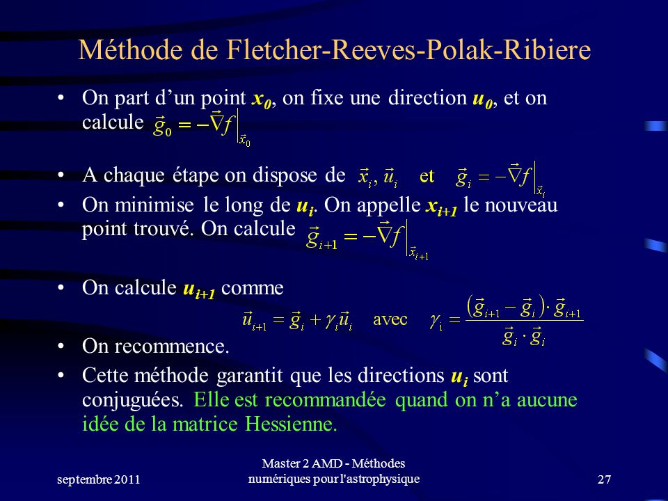 septembre 2011 Master 2 AMD - Méthodes numériques pour l astrophysique27 Méthode de Fletcher-Reeves-Polak-Ribiere On part dun point x 0, on fixe une direction u 0, et on calcule A chaque étape on dispose de On minimise le long de u i.