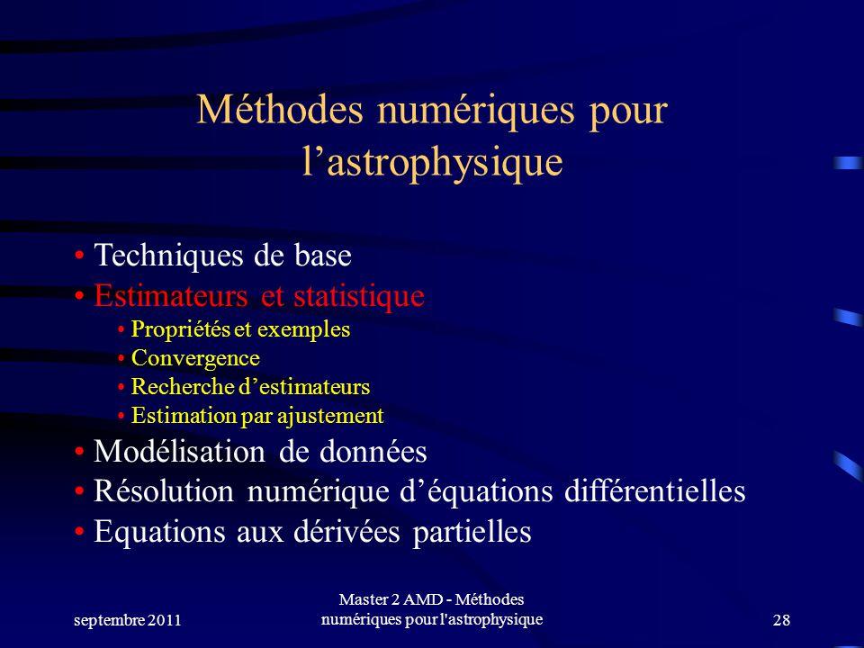 septembre 2011 Master 2 AMD - Méthodes numériques pour l astrophysique28 Méthodes numériques pour lastrophysique Techniques de base Estimateurs et statistique Propriétés et exemples Convergence Recherche destimateurs Estimation par ajustement Modélisation de données Résolution numérique déquations différentielles Equations aux dérivées partielles