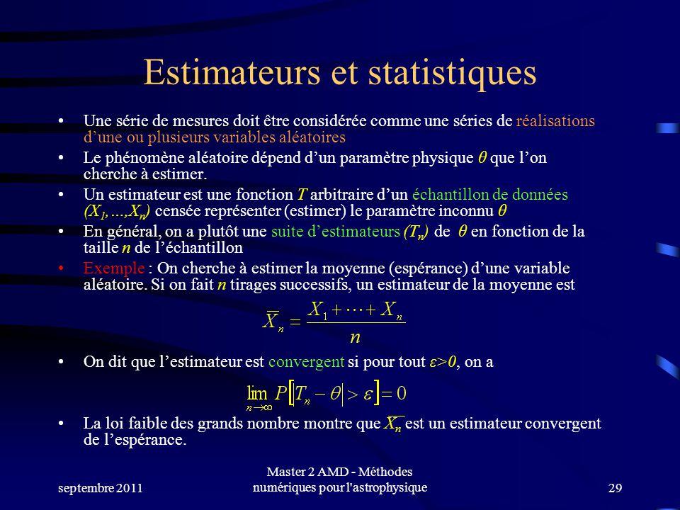 septembre 2011 Master 2 AMD - Méthodes numériques pour l astrophysique29 Estimateurs et statistiques Une série de mesures doit être considérée comme une séries de réalisations dune ou plusieurs variables aléatoires Le phénomène aléatoire dépend dun paramètre physique θ que lon cherche à estimer.