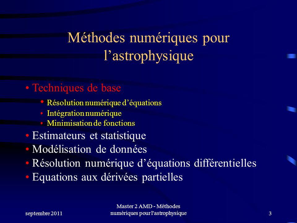 septembre 2011 Master 2 AMD - Méthodes numériques pour l astrophysique3 Méthodes numériques pour lastrophysique Techniques de base Résolution numérique déquations Intégration numérique Minimisation de fonctions Estimateurs et statistique Modélisation de données Résolution numérique déquations différentielles Equations aux dérivées partielles
