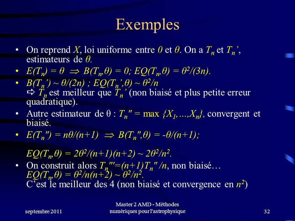 septembre 2011 Master 2 AMD - Méthodes numériques pour l'astrophysique32 Exemples On reprend X, loi uniforme entre 0 et θ. On a T n et T n, estimateur