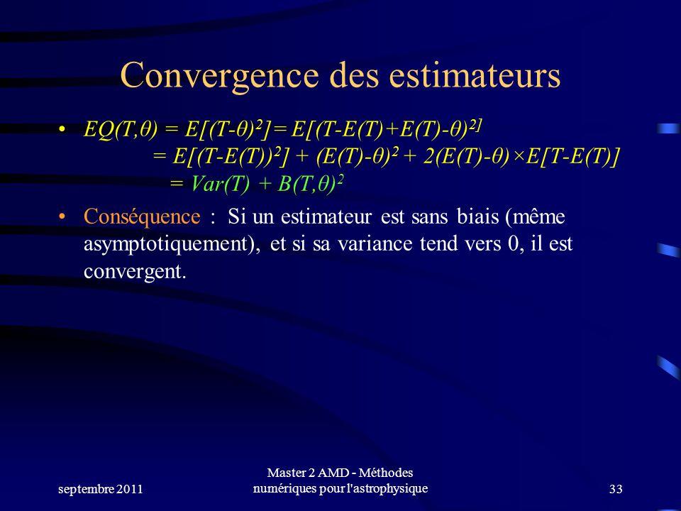 septembre 2011 Master 2 AMD - Méthodes numériques pour l astrophysique33 Convergence des estimateurs EQ(T,θ) = E[(T-θ) 2 ]= E[(T-E(T)+E(T)-θ) 2] = E[(T-E(T)) 2 ] + (E(T)-θ) 2 + 2(E(T)-θ)×E[T-E(T)] = Var(T) + B(T,θ) 2 Conséquence : Si un estimateur est sans biais (même asymptotiquement), et si sa variance tend vers 0, il est convergent.