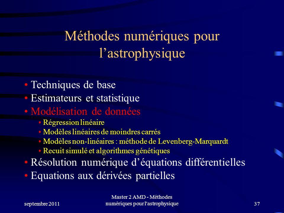 septembre 2011 Master 2 AMD - Méthodes numériques pour l astrophysique37 Méthodes numériques pour lastrophysique Techniques de base Estimateurs et statistique Modélisation de données Régression linéaire Modèles linéaires de moindres carrés Modèles non-linéaires : méthode de Levenberg-Marquardt Recuit simulé et algorithmes génétiques Résolution numérique déquations différentielles Equations aux dérivées partielles