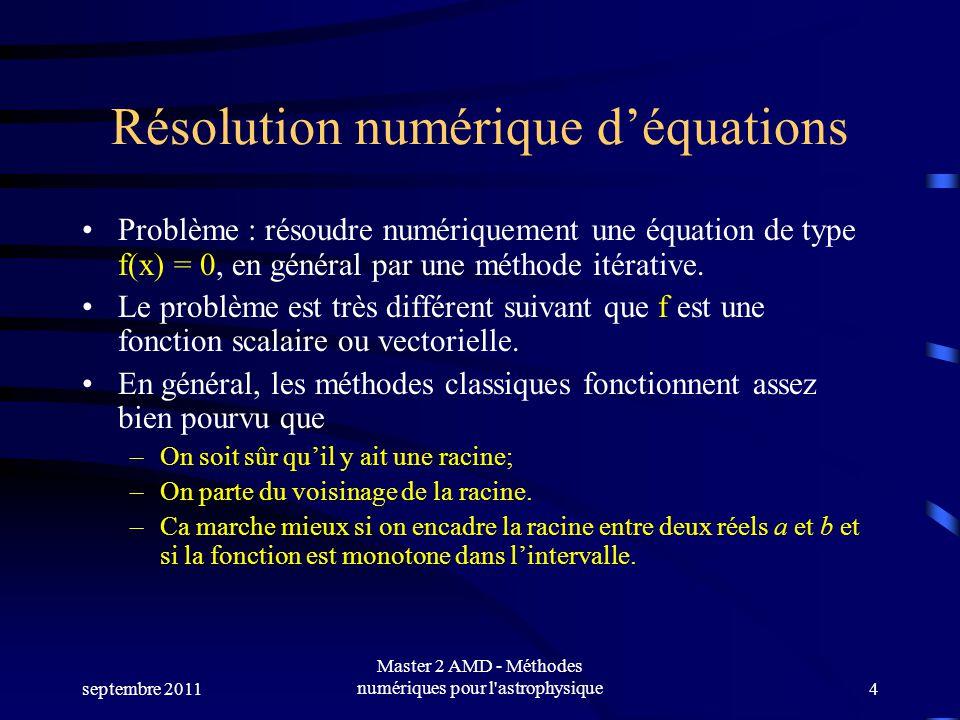 septembre 2011 Master 2 AMD - Méthodes numériques pour l astrophysique4 Résolution numérique déquations Problème : résoudre numériquement une équation de type f(x) = 0, en général par une méthode itérative.