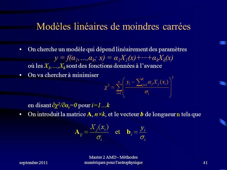 septembre 2011 Master 2 AMD - Méthodes numériques pour l astrophysique41 Modèles linéaires de moindres carrées On cherche un modèle qui dépend linéairement des paramètres y = f(α 1,…,α k ; x) = α 1 X 1 (x)++α k X k (x) où les X 1,…,X k sont des fonctions données à lavance On va chercher à minimiser en disant χ 2 /α i =0 pour i=1…k On introduit la matrice A, n×k, et le vecteur b de longueur n tels que
