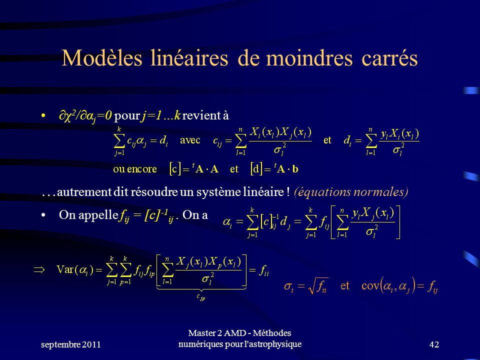 septembre 2011 Master 2 AMD - Méthodes numériques pour l astrophysique42 Modèles linéaires de moindres carrés χ 2 /α j =0 pour j=1…k revient à … autrement dit résoudre un système linéaire .