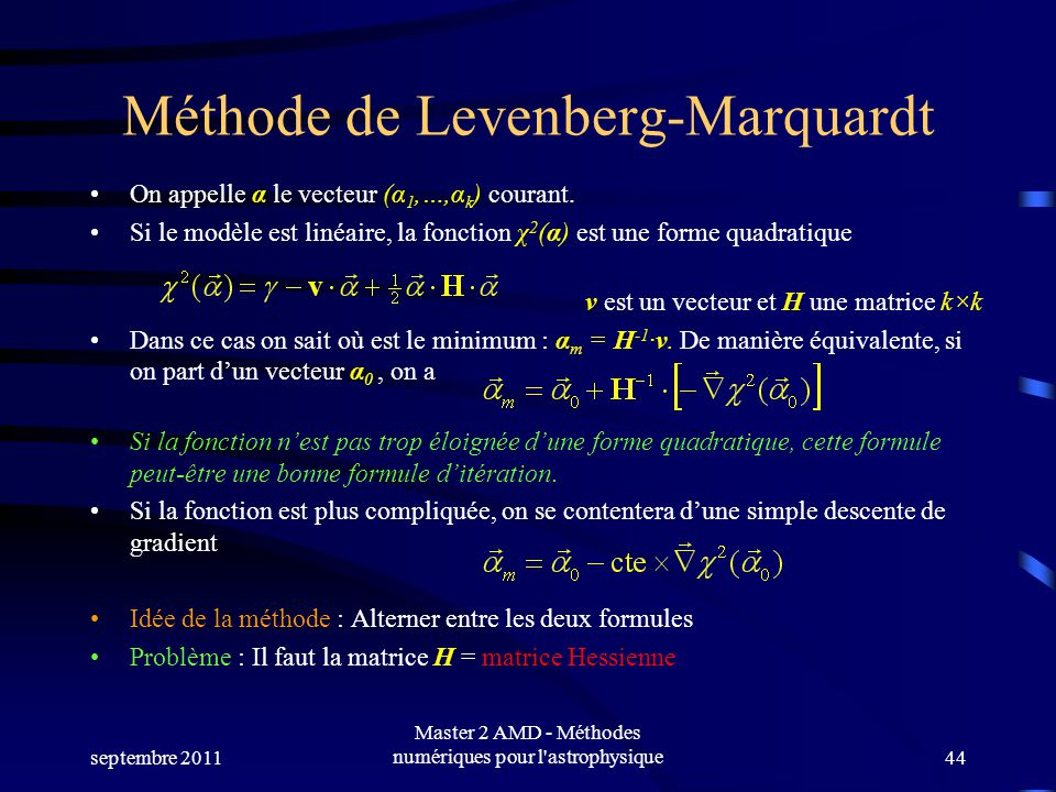 septembre 2011 Master 2 AMD - Méthodes numériques pour l'astrophysique44 Méthode de Levenberg-Marquardt On appelle α le vecteur (α 1,…,α k ) courant.