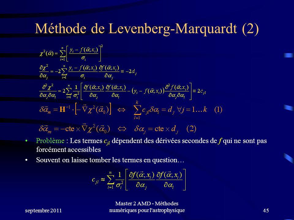 septembre 2011 Master 2 AMD - Méthodes numériques pour l astrophysique45 Méthode de Levenberg-Marquardt (2) Problème : Les termes c jl dépendent des dérivées secondes de f qui ne sont pas forcément accessibles Souvent on laisse tomber les termes en question…