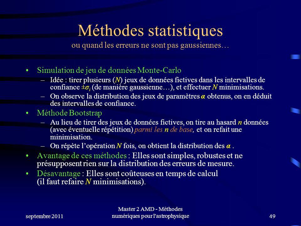 septembre 2011 Master 2 AMD - Méthodes numériques pour l astrophysique49 Méthodes statistiques ou quand les erreurs ne sont pas gaussiennes… Simulation de jeu de données Monte-Carlo –Idée : tirer plusieurs (N) jeux de données fictives dans les intervalles de confiance ±σ i (de manière gaussienne…), et effectuer N minimisations.
