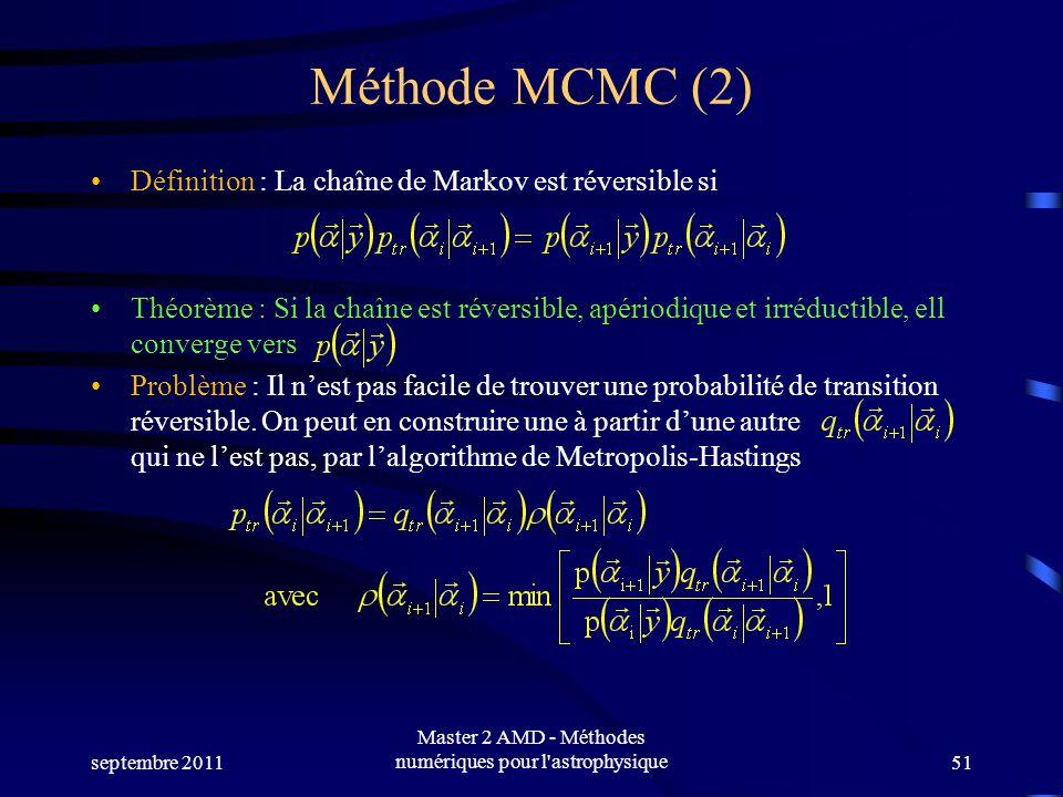 Méthode MCMC (2) Définition : La chaîne de Markov est réversible si Théorème : Si la chaîne est réversible, apériodique et irréductible, ell converge vers Problème : Il nest pas facile de trouver une probabilité de transition réversible.