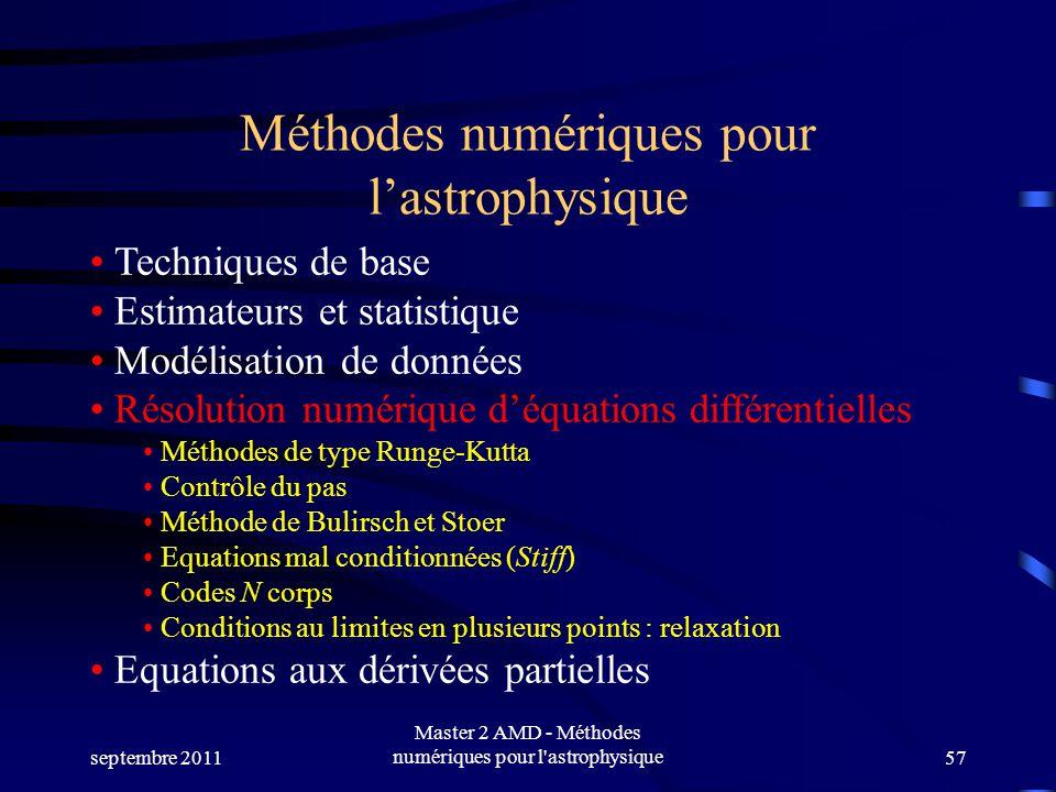 septembre 2011 Master 2 AMD - Méthodes numériques pour l astrophysique57 Méthodes numériques pour lastrophysique Techniques de base Estimateurs et statistique Modélisation de données Résolution numérique déquations différentielles Méthodes de type Runge-Kutta Contrôle du pas Méthode de Bulirsch et Stoer Equations mal conditionnées (Stiff) Codes N corps Conditions au limites en plusieurs points : relaxation Equations aux dérivées partielles