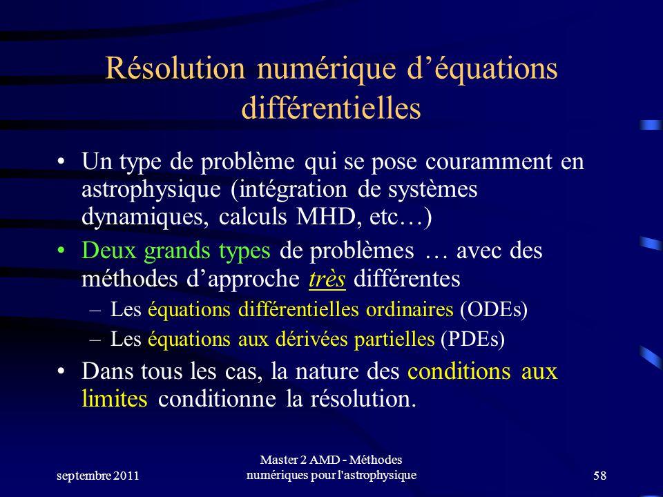 septembre 2011 Master 2 AMD - Méthodes numériques pour l astrophysique58 Résolution numérique déquations différentielles Un type de problème qui se pose couramment en astrophysique (intégration de systèmes dynamiques, calculs MHD, etc…) Deux grands types de problèmes … avec des méthodes dapproche très différentes –Les équations différentielles ordinaires (ODEs) –Les équations aux dérivées partielles (PDEs) Dans tous les cas, la nature des conditions aux limites conditionne la résolution.