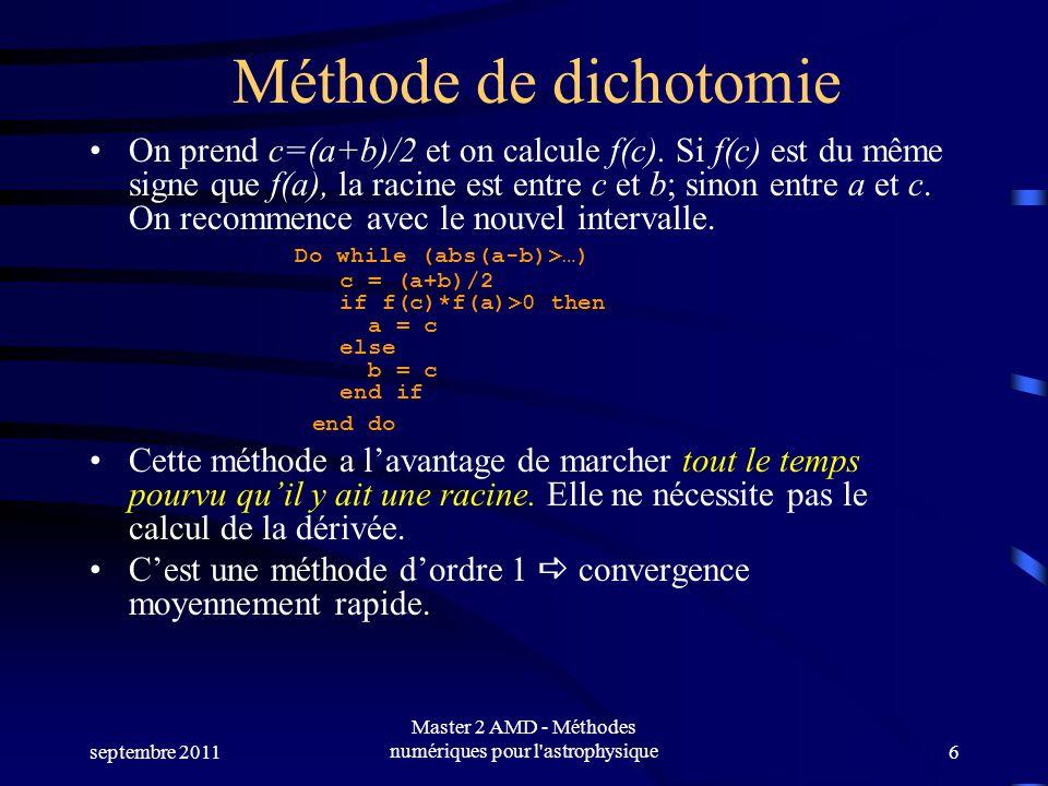 septembre 2011 Master 2 AMD - Méthodes numériques pour l'astrophysique6 Méthode de dichotomie On prend c=(a+b)/2 et on calcule f(c). Si f(c) est du mê