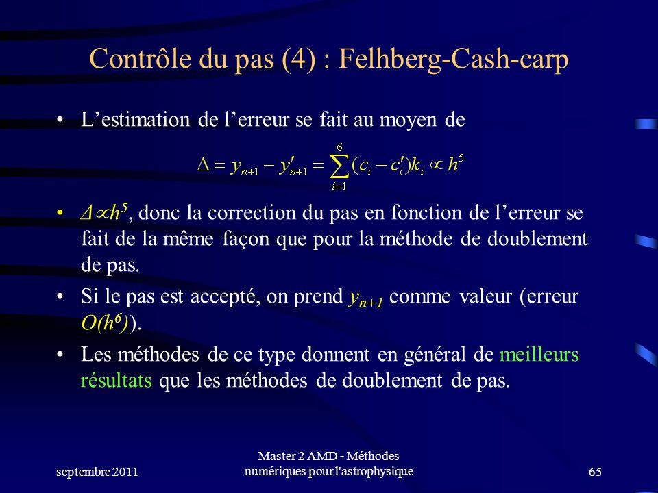 septembre 2011 Master 2 AMD - Méthodes numériques pour l astrophysique65 Contrôle du pas (4) : Felhberg-Cash-carp Lestimation de lerreur se fait au moyen de Δ h 5, donc la correction du pas en fonction de lerreur se fait de la même façon que pour la méthode de doublement de pas.