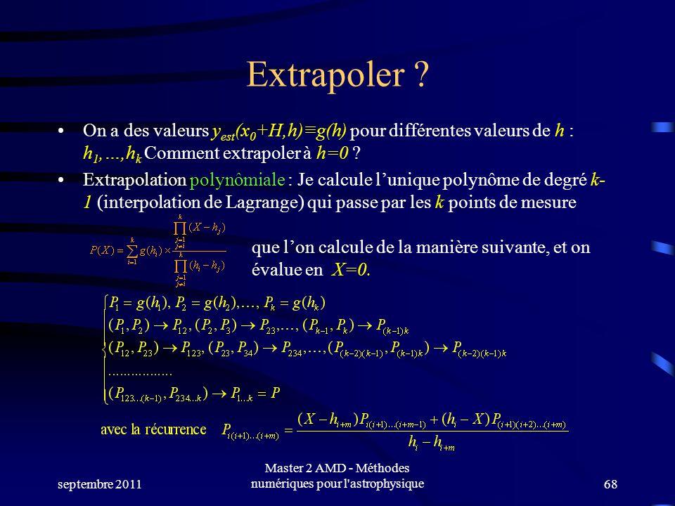 septembre 2011 Master 2 AMD - Méthodes numériques pour l'astrophysique68 Extrapoler ? On a des valeurs y est (x 0 +H,h)g(h) pour différentes valeurs d