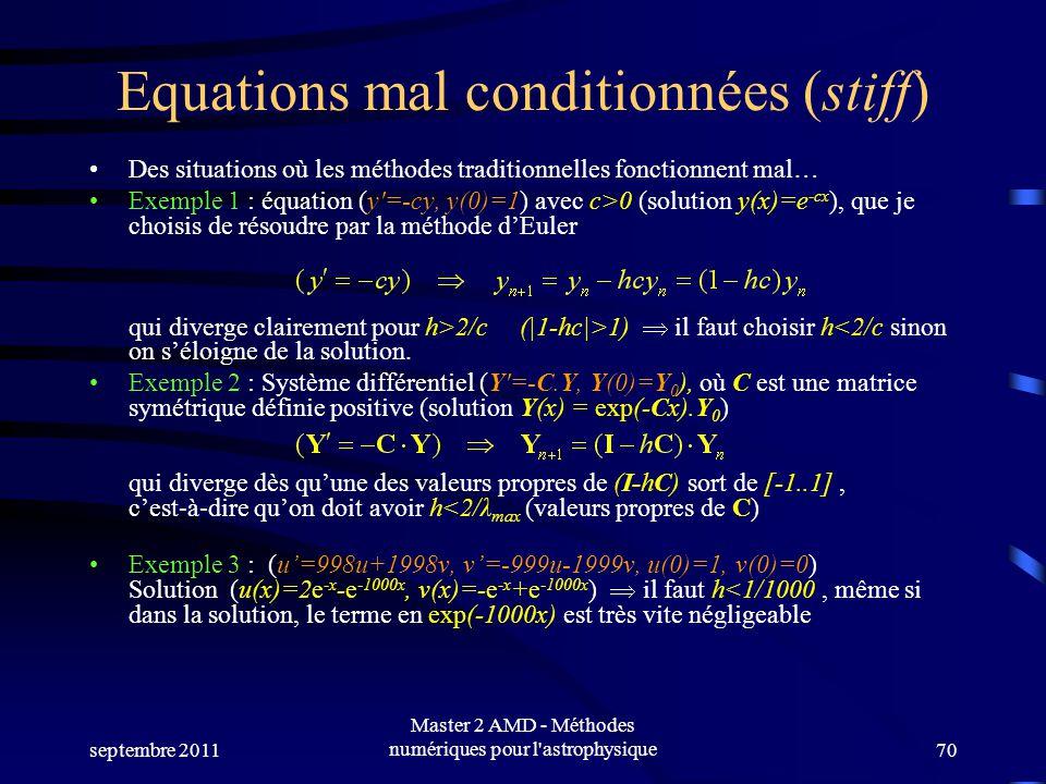 septembre 2011 Master 2 AMD - Méthodes numériques pour l astrophysique70 Equations mal conditionnées (stiff) Des situations où les méthodes traditionnelles fonctionnent mal… Exemple 1 : équation (y=-cy, y(0)=1) avec c>0 (solution y(x)=e -cx ), que je choisis de résoudre par la méthode dEuler qui diverge clairement pour h>2/c (|1-hc|>1) il faut choisir h<2/c sinon on séloigne de la solution.