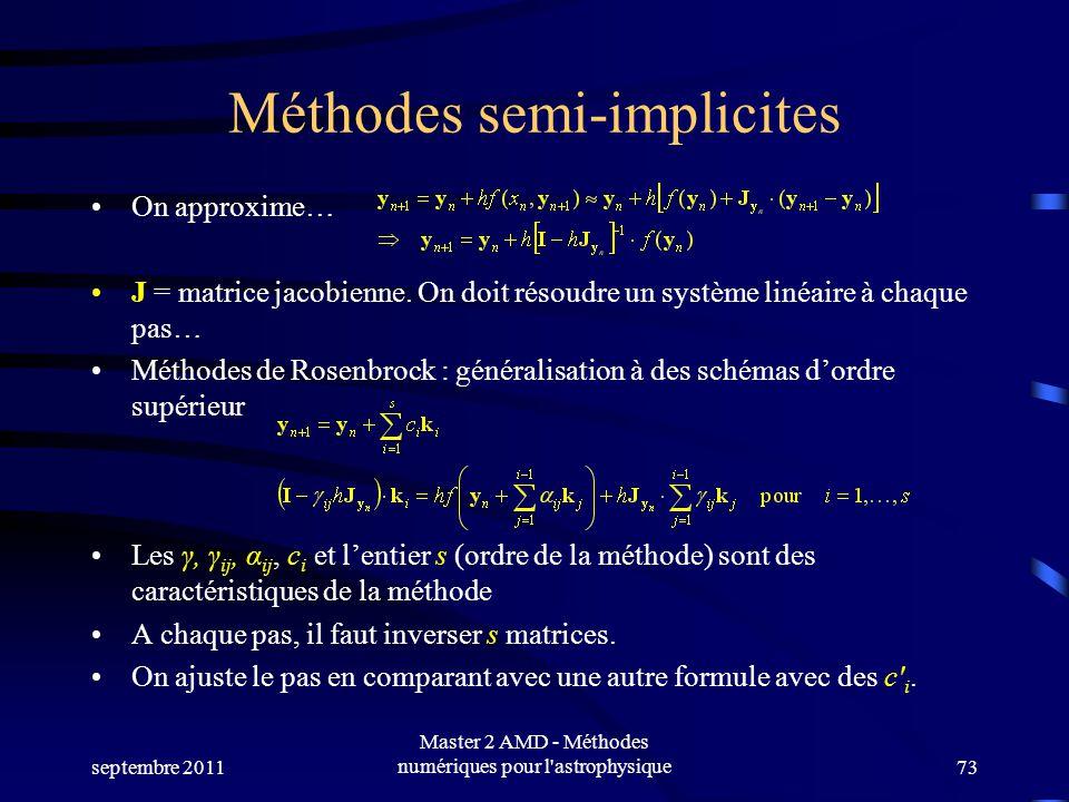septembre 2011 Master 2 AMD - Méthodes numériques pour l'astrophysique73 Méthodes semi-implicites On approxime… J = matrice jacobienne. On doit résoud