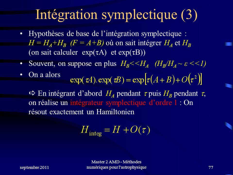 septembre 2011 Master 2 AMD - Méthodes numériques pour l astrophysique77 Intégration symplectique (3) Hypothèses de base de lintégration symplectique : H = H A +H B (F = A+B) où on sait intégrer H A et H B (on sait calculer exp(τA) et exp(τB)) Souvent, on suppose en plus H B <<H A (H B /H A ~ ε <<1) On a alors En intégrant dabord H A pendant puis H B pendant, on réalise un intégrateur symplectique dordre 1 : On résout exactement un Hamiltonien